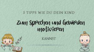 Wie du dein Kind zum Sprechen und Gebärden motivieren kannst - 5 Tipps