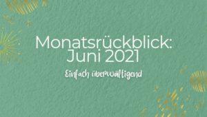 Monatsrückblick: Juni 2021 - Einfach überwältigend