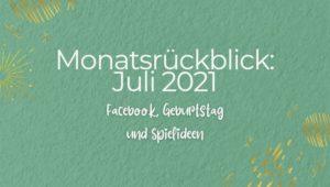 Monatsrückblick: Juli 2021 - Facebook, Geburtstag und Spielideen
